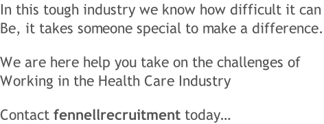 In this tough industry we know how difficult it can Be, it takes someone special to make a difference.  We are here help you take on the challenges of  Working in the Health Care Industry  Contact fennellrecruitment today…